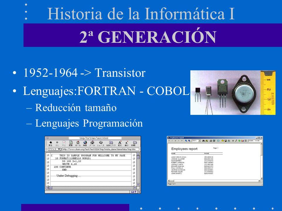 Historia de la Informática I 1952-1964 -> Transistor Lenguajes:FORTRAN - COBOL –Reducción tamaño –Lenguajes Programación 2ª GENERACIÓN