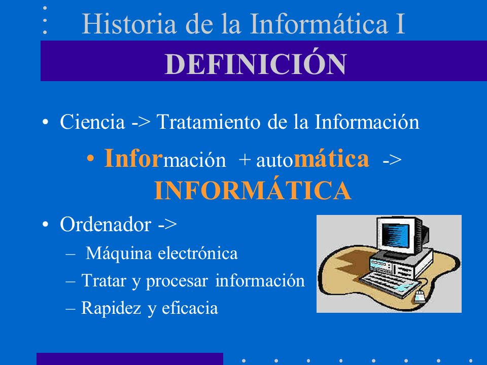 Historia de la Informática I Ciencia -> Tratamiento de la Información + auto mática -> INFORMÁTICA Ordenador -> – Máquina electrónica –Tratar y procesar información –Rapidez y eficacia DEFINICIÓN