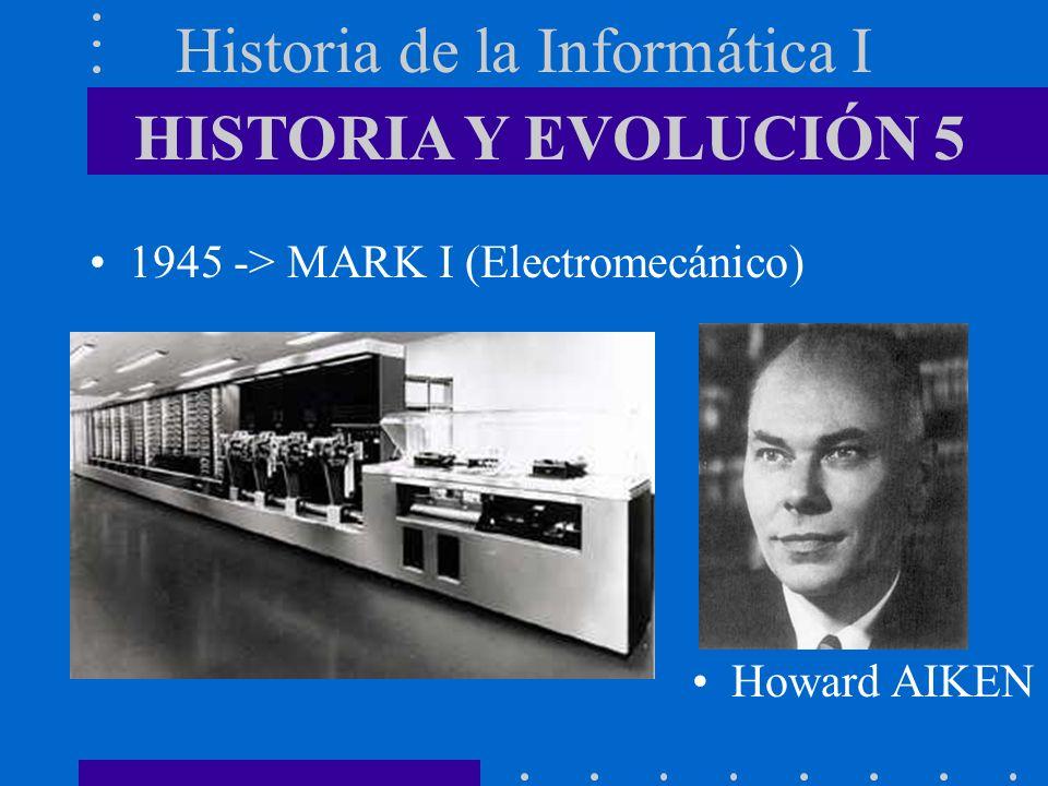 Historia de la Informática I 1945 -> MARK I (Electromecánico) HISTORIA Y EVOLUCIÓN 5 Howard AIKEN
