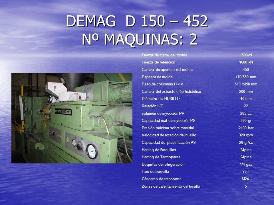DEMAG D 300 – 1590 Fuerza de cierre del molde3000kN Fuerza de retención3200 kN Carrera de apertura del molde600 mm Espesor de molde280/700 mm Paso de columnas H x V 603 x 570 mm Carrera del extracto oléo-hidráulico225 mm Diámetro del HUSILLO80 mm Relación L/D17,5 volumen de inyección PP1535 cc Capacidad real de inyección PS1380 gr Presión máxima sobre material3000 bar Velocidad de rotación del husillo250 rpm Capacidad de plastificación PS80 gr/sc Harting de Boquillas24pins Harting de Termopares24pins Boquillas de refrigeración1/4 gas Tipo de boquilla70.º Cáncamo de transporteM24.