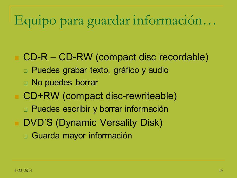 Equipo para guardar información… CD-R – CD-RW (compact disc recordable) Puedes grabar texto, gráfico y audio No puedes borrar CD+RW (compact disc-rewr