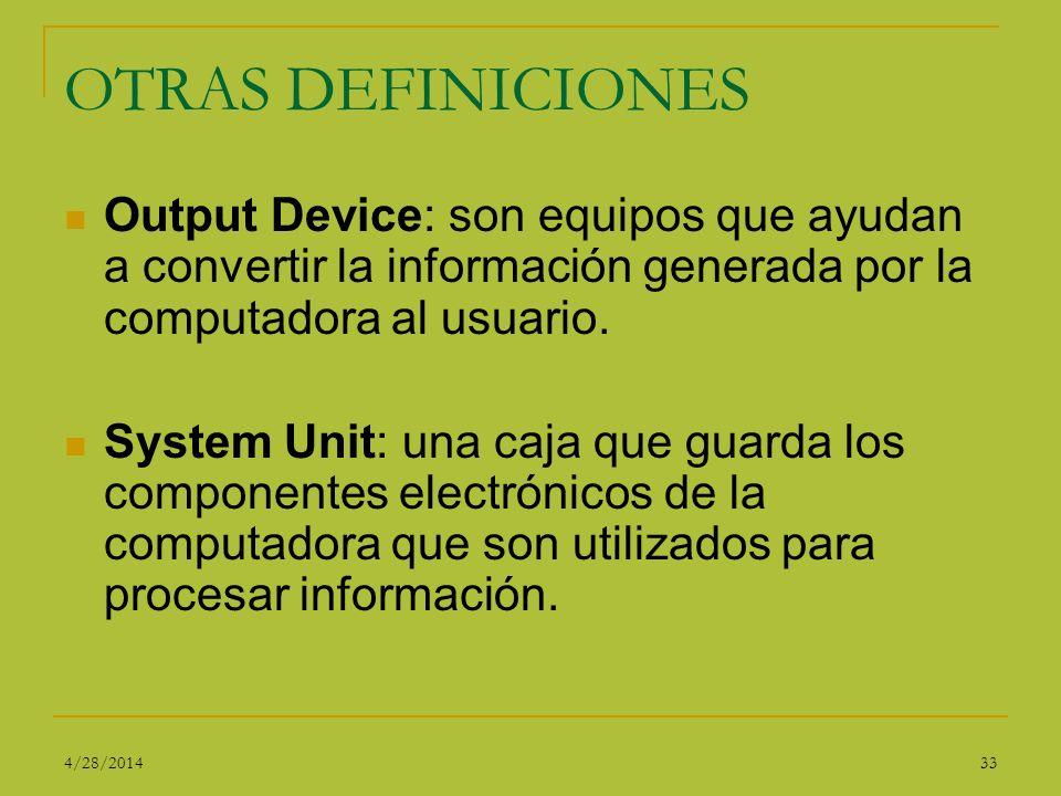 OTRAS DEFINICIONES Output Device: son equipos que ayudan a convertir la información generada por la computadora al usuario. System Unit: una caja que