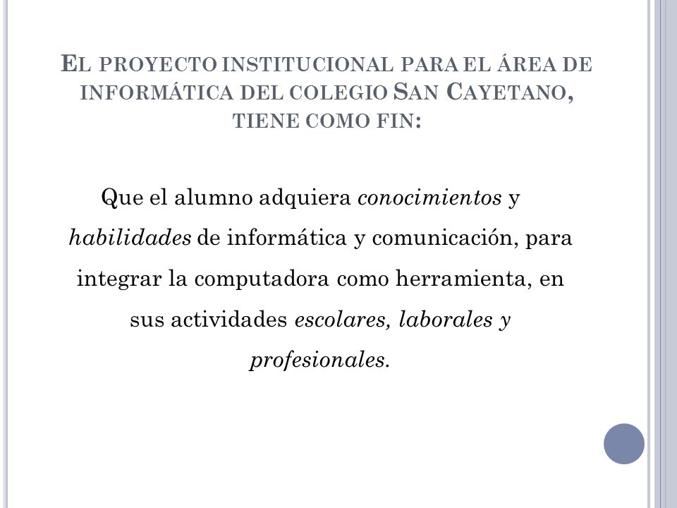 E L PROYECTO INSTITUCIONAL PARA EL ÁREA DE INFORMÁTICA DEL COLEGIO S AN C AYETANO, TIENE COMO FIN : Que el alumno adquiera conocimientos y habilidades