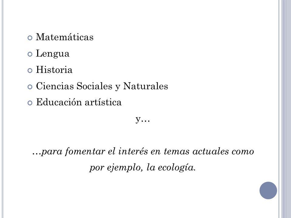 Matemáticas Lengua Historia Ciencias Sociales y Naturales Educación artística y… …para fomentar el interés en temas actuales como por ejemplo, la ecol