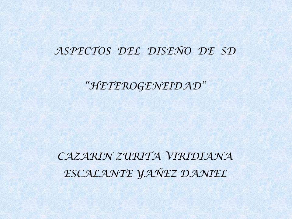 ASPECTOS DEL DISEÑO DE SD HETEROGENEIDAD CAZARIN ZURITA VIRIDIANA ESCALANTE YAÑEZ DANIEL
