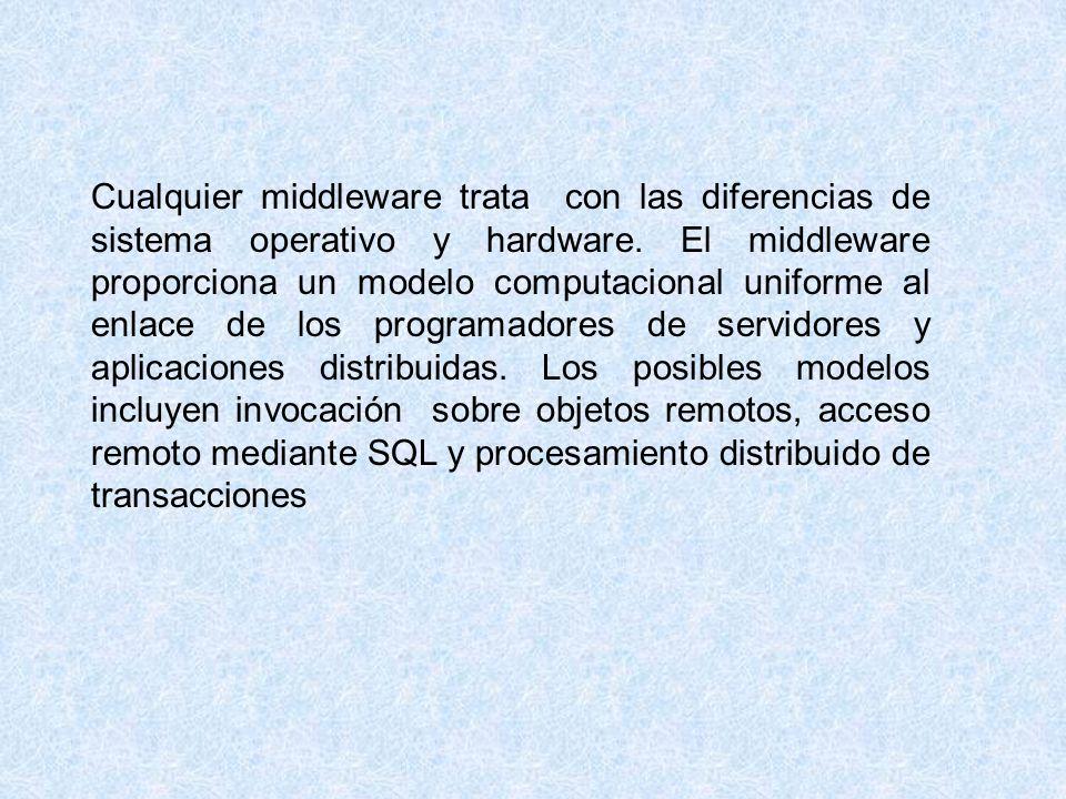 Cualquier middleware trata con las diferencias de sistema operativo y hardware. El middleware proporciona un modelo computacional uniforme al enlace d