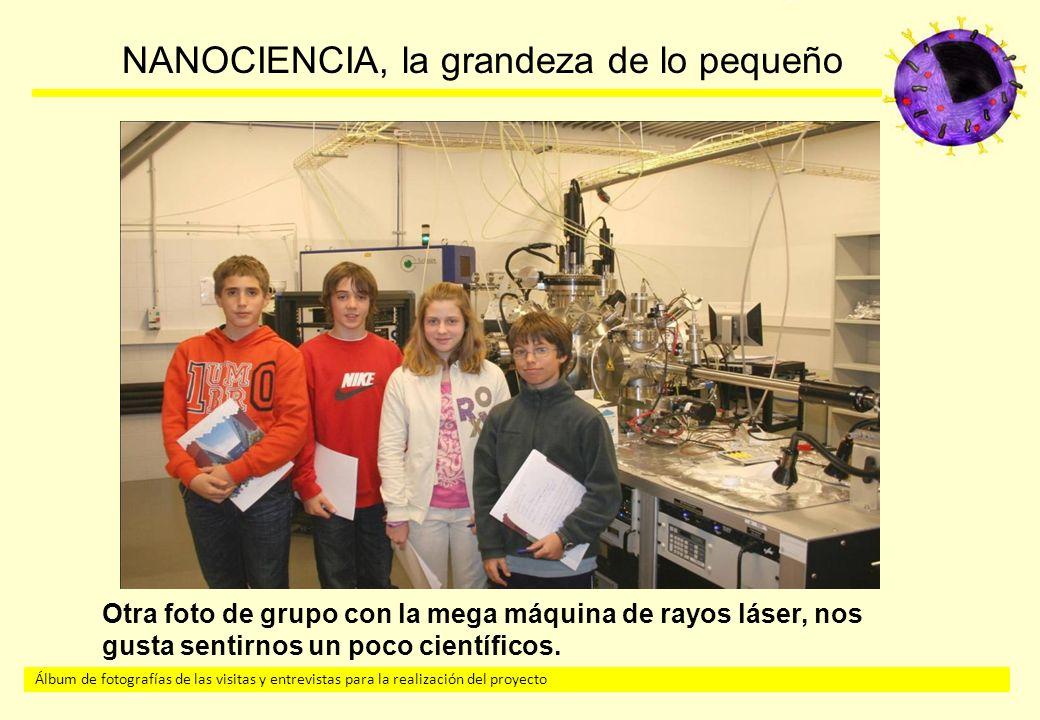 Álbum de fotografías de las visitas y entrevistas para la realización del proyecto NANOCIENCIA, la grandeza de lo pequeño Otra foto de grupo con la mega máquina de rayos láser, nos gusta sentirnos un poco científicos.