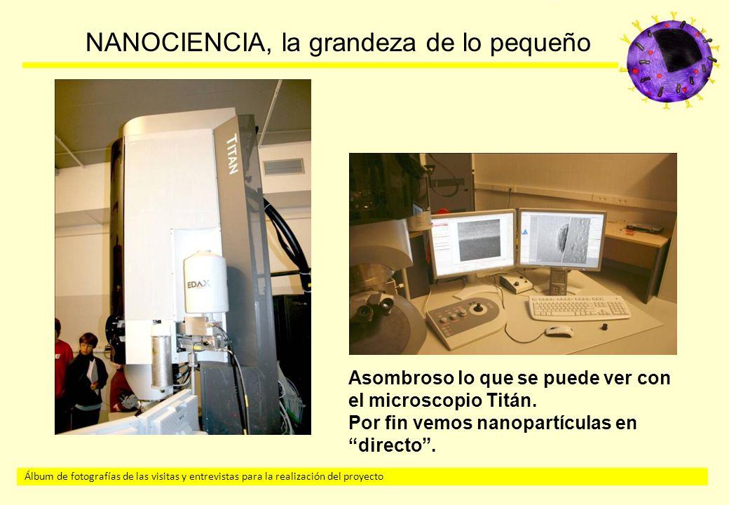 Álbum de fotografías de las visitas y entrevistas para la realización del proyecto NANOCIENCIA, la grandeza de lo pequeño Asombroso lo que se puede ver con el microscopio Titán.