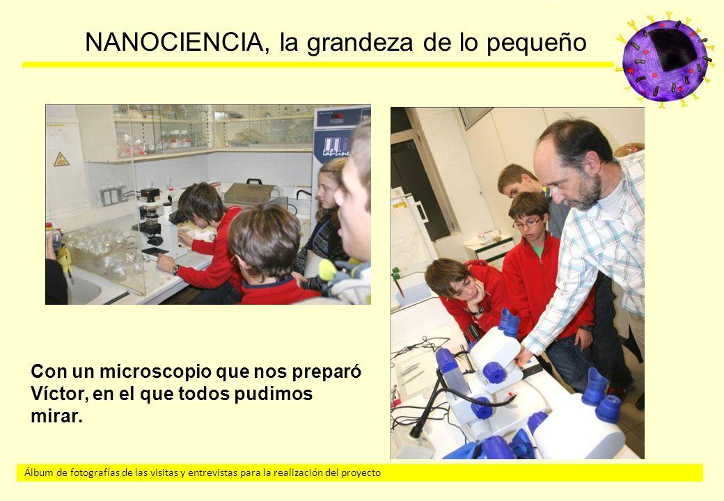 Álbum de fotografías de las visitas y entrevistas para la realización del proyecto NANOCIENCIA, la grandeza de lo pequeño Con un microscopio que nos preparó Víctor, en el que todos pudimos mirar.