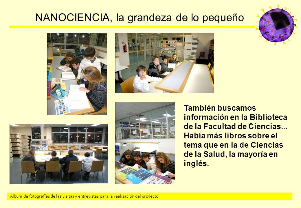 Álbum de fotografías de las visitas y entrevistas para la realización del proyecto NANOCIENCIA, la grandeza de lo pequeño También buscamos información en la Biblioteca de la Facultad de Ciencias...