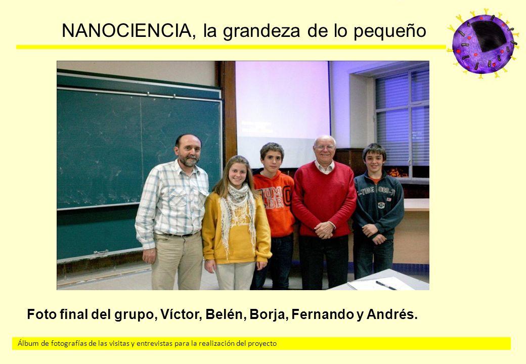 Álbum de fotografías de las visitas y entrevistas para la realización del proyecto NANOCIENCIA, la grandeza de lo pequeño Foto final del grupo, Víctor, Belén, Borja, Fernando y Andrés.