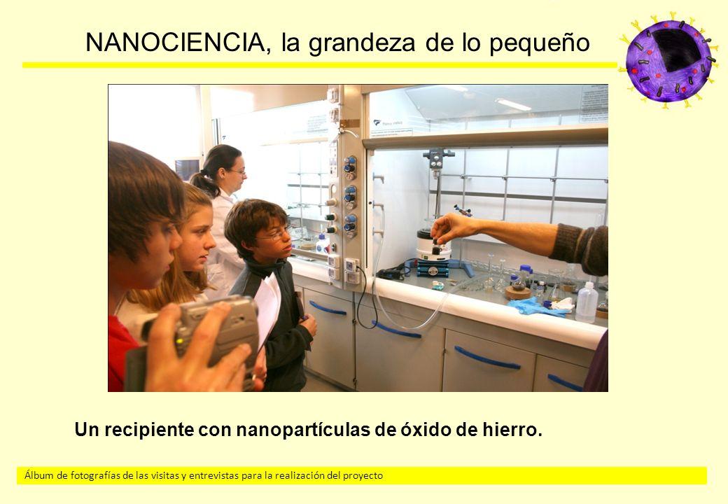 Álbum de fotografías de las visitas y entrevistas para la realización del proyecto NANOCIENCIA, la grandeza de lo pequeño Un recipiente con nanopartículas de óxido de hierro.