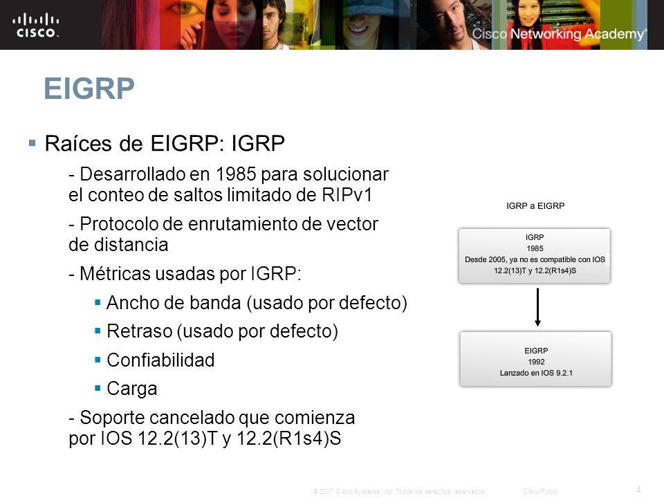 4 © 2007 Cisco Systems, Inc. Todos los derechos reservados.Cisco Public EIGRP Raíces de EIGRP: IGRP - Desarrollado en 1985 para solucionar el conteo d