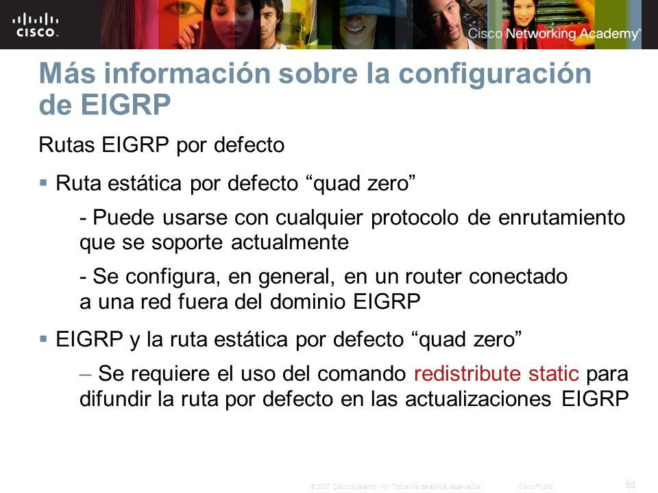 55 © 2007 Cisco Systems, Inc. Todos los derechos reservados.Cisco Public Más información sobre la configuración de EIGRP Rutas EIGRP por defecto Ruta