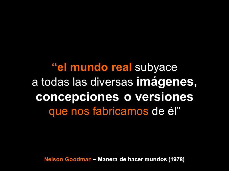 el mundo real subyace a todas las diversas imágenes, concepciones o versiones que nos fabricamos de él Nelson Goodman – Manera de hacer mundos (1978)