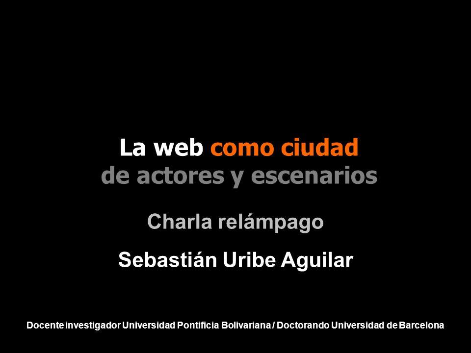 Charla relámpago Sebastián Uribe Aguilar Docente investigador Universidad Pontificia Bolivariana / Doctorando Universidad de Barcelona La web como ciu