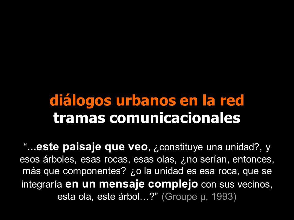 diálogos urbanos en la red tramas comunicacionales...este paisaje que veo, ¿constituye una unidad?, y esos árboles, esas rocas, esas olas, ¿no serían,