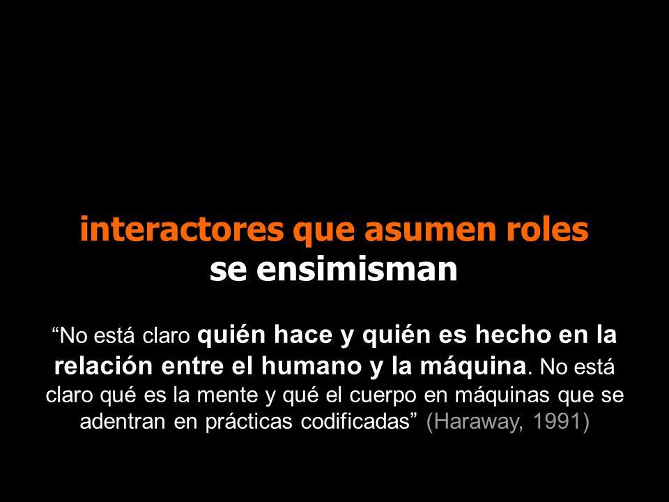 interactores que asumen roles se ensimisman No está claro quién hace y quién es hecho en la relación entre el humano y la máquina. No está claro qué e