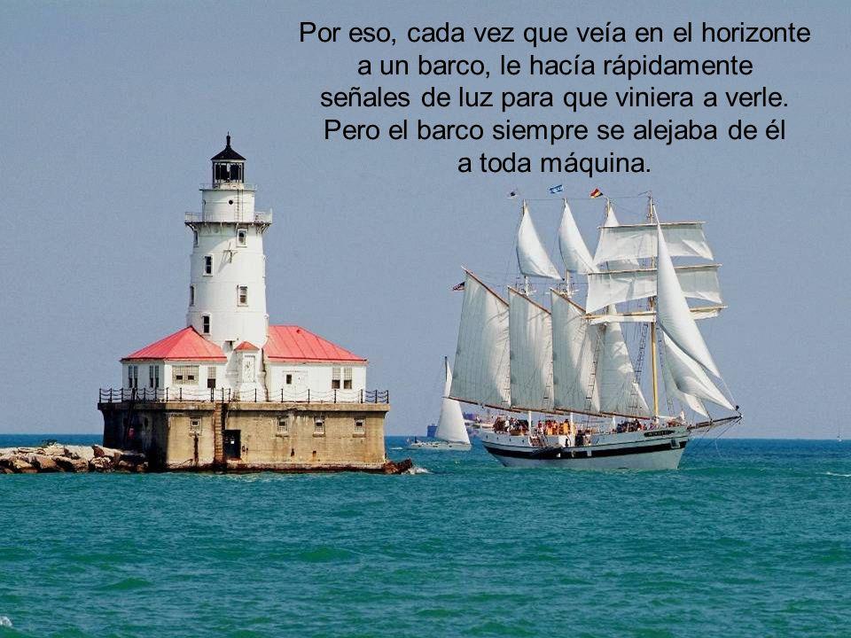 Por eso, cada vez que veía en el horizonte a un barco, le hacía rápidamente señales de luz para que viniera a verle.