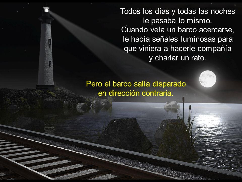 Por eso, cada vez que veía en el horizonte a un barco, le hacía rápidamente señales de luz para que viniera a verle. Pero el barco siempre se alejaba