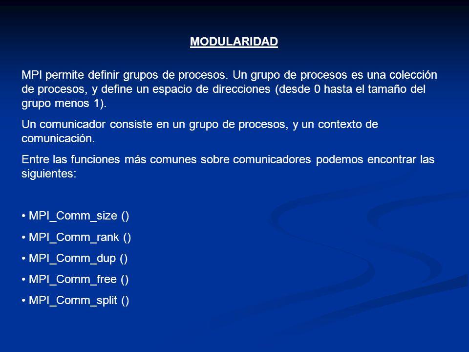 MODULARIDAD MPI permite definir grupos de procesos. Un grupo de procesos es una colección de procesos, y define un espacio de direcciones (desde 0 has