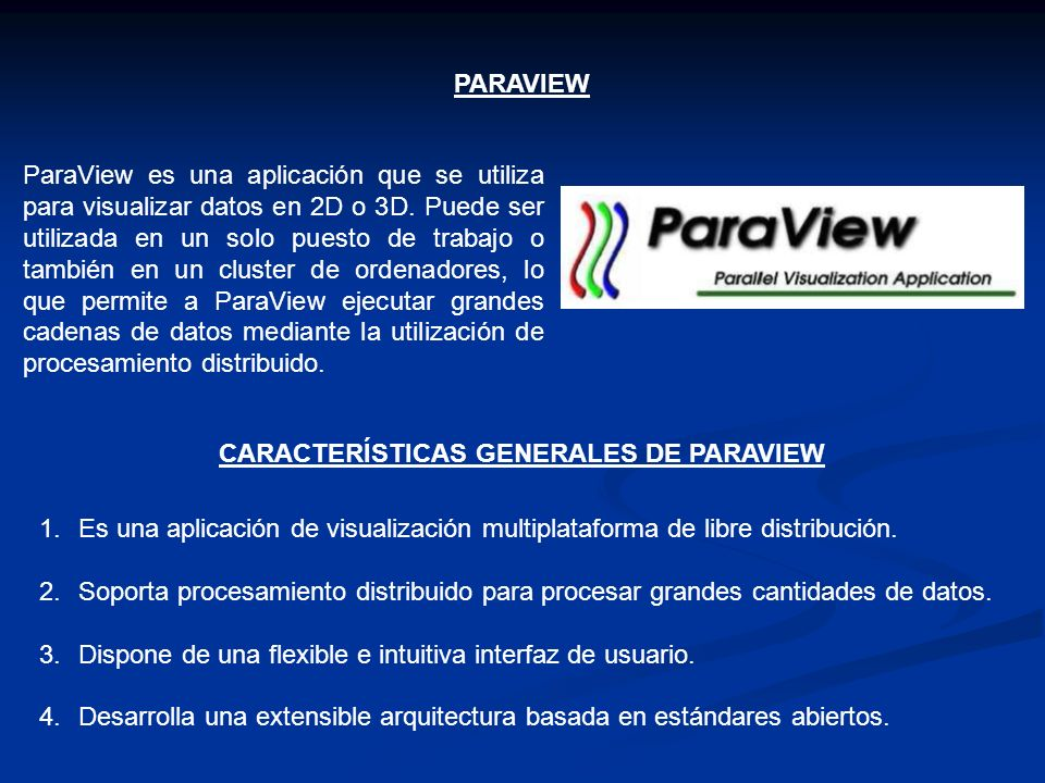 PARAVIEW ParaView es una aplicación que se utiliza para visualizar datos en 2D o 3D. Puede ser utilizada en un solo puesto de trabajo o también en un