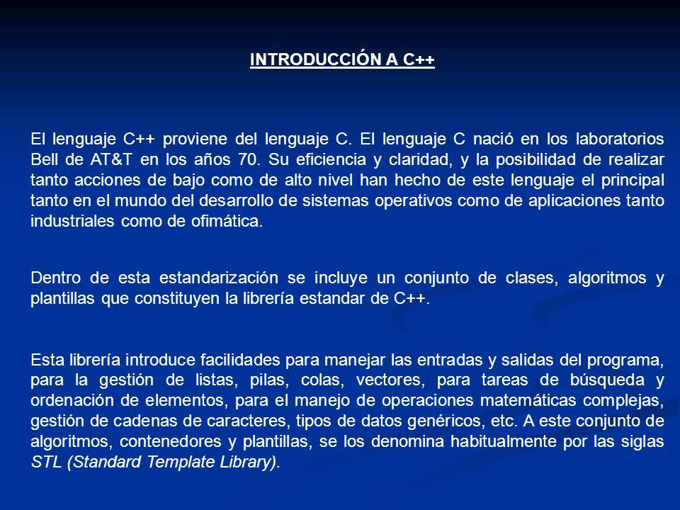 INTRODUCCIÓN A C++ El lenguaje C++ proviene del lenguaje C. El lenguaje C nació en los laboratorios Bell de AT&T en los años 70. Su eficiencia y clari