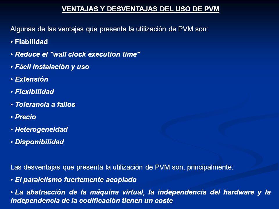 VENTAJAS Y DESVENTAJAS DEL USO DE PVM Algunas de las ventajas que presenta la utilización de PVM son: Fiabilidad Reduce el