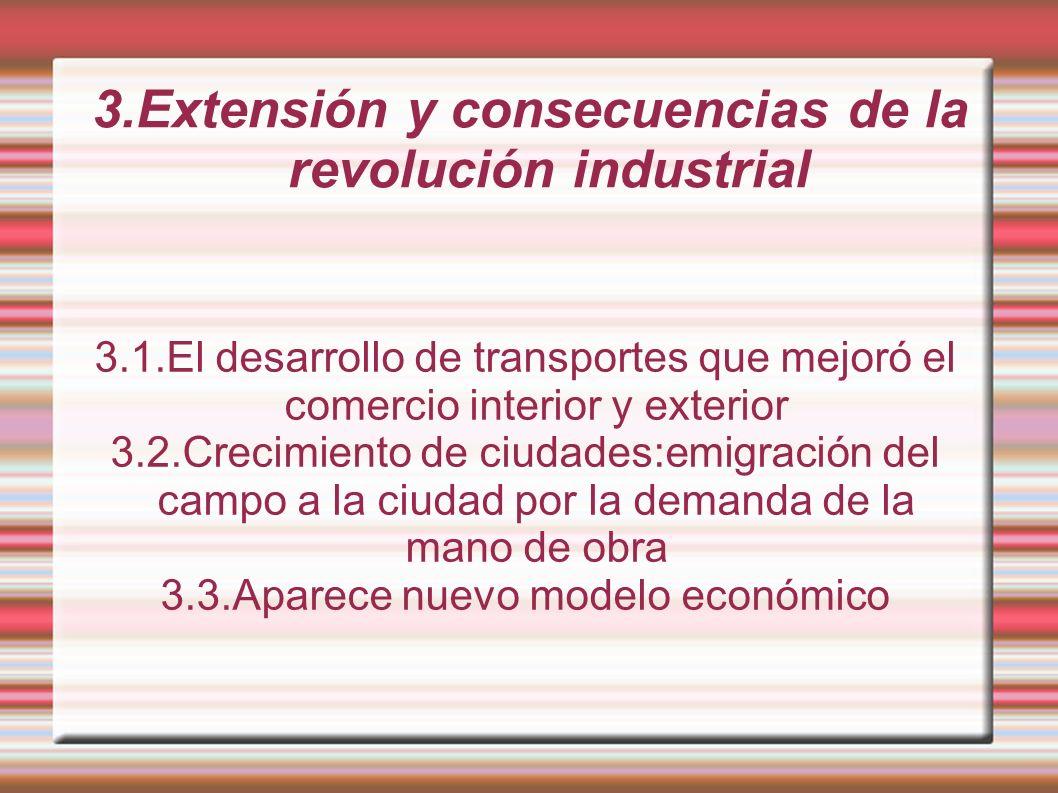 3.Extensión y consecuencias de la revolución industrial 3.1.El desarrollo de transportes que mejoró el comercio interior y exterior 3.2.Crecimiento de