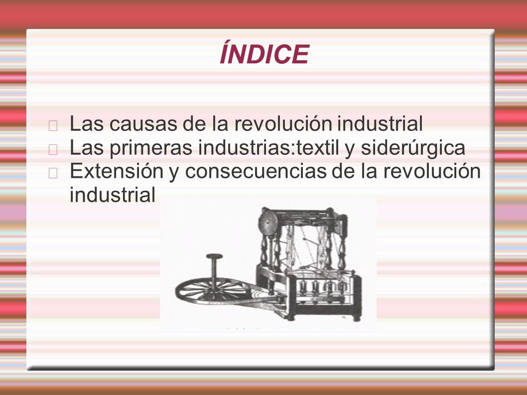 ÍNDICE Las causas de la revolución industrial Las primeras industrias:textil y siderúrgica Extensión y consecuencias de la revolución industrial