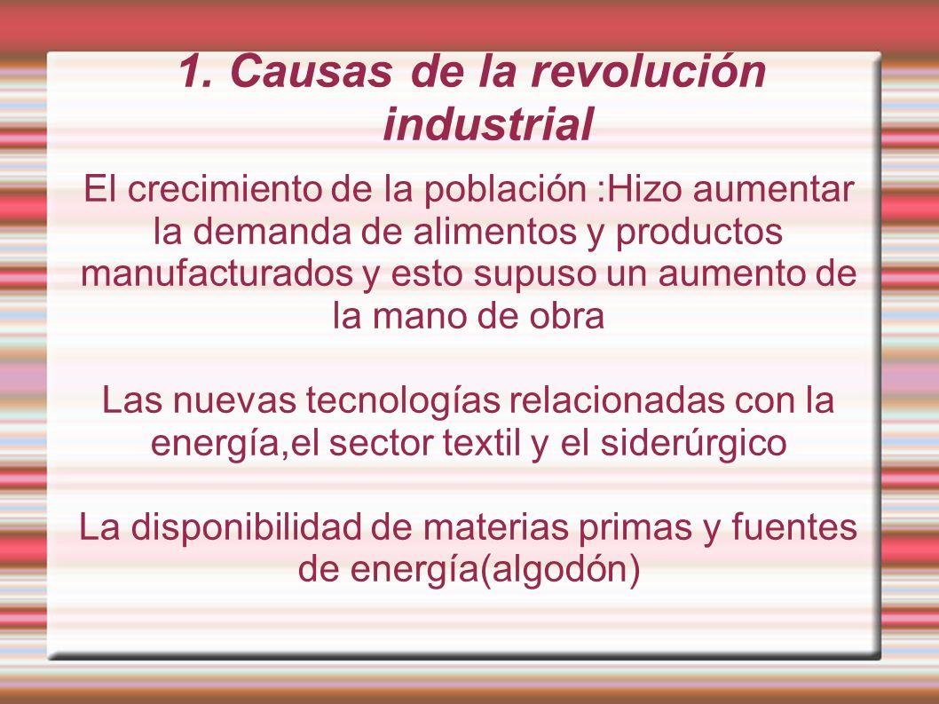 1. Causas de la revolución industrial El crecimiento de la población :Hizo aumentar la demanda de alimentos y productos manufacturados y esto supuso u