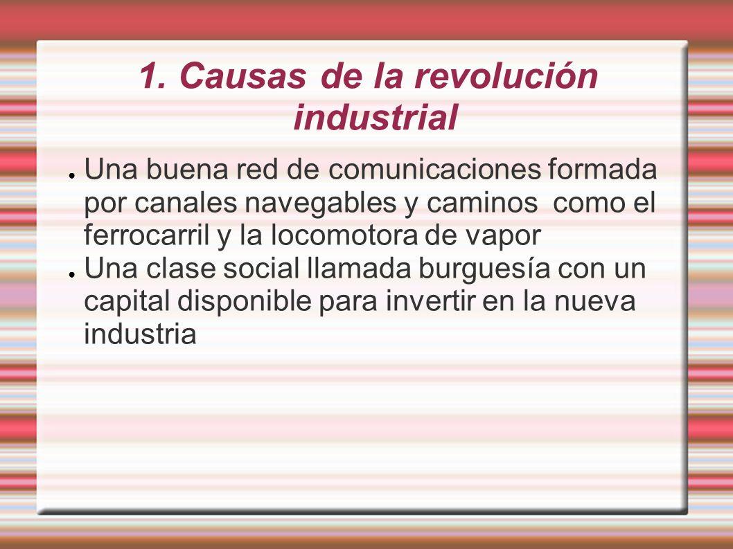 1. Causas de la revolución industrial Una buena red de comunicaciones formada por canales navegables y caminos como el ferrocarril y la locomotora de
