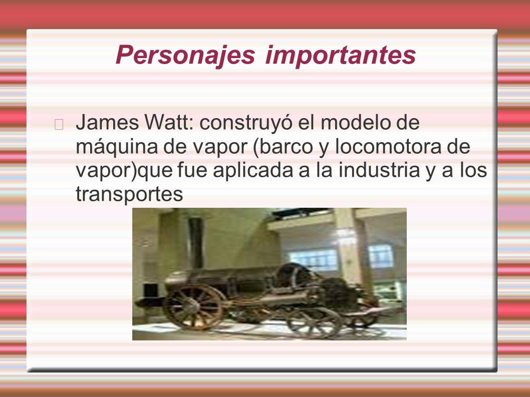 Personajes importantes James Watt: construyó el modelo de máquina de vapor (barco y locomotora de vapor)que fue aplicada a la industria y a los transp