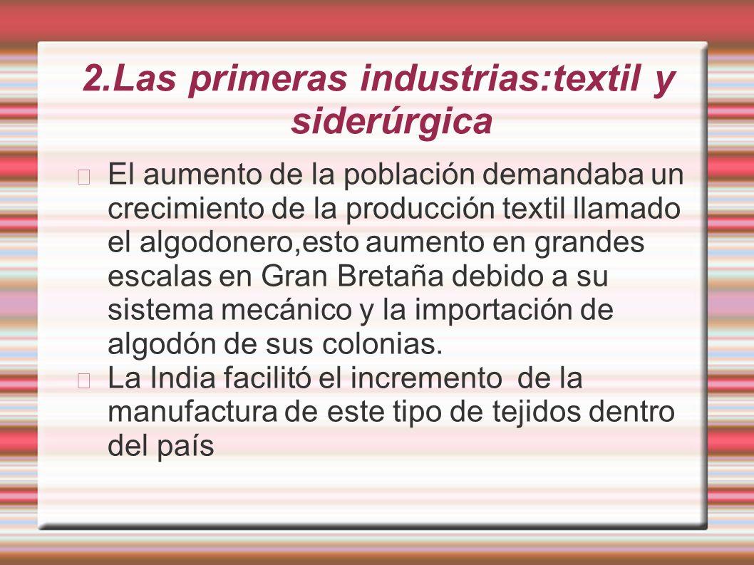 2.Las primeras industrias:textil y siderúrgica El aumento de la población demandaba un crecimiento de la producción textil llamado el algodonero,esto
