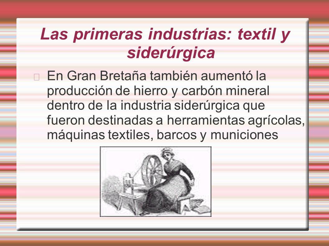 Las primeras industrias: textil y siderúrgica En Gran Bretaña también aumentó la producción de hierro y carbón mineral dentro de la industria siderúrg