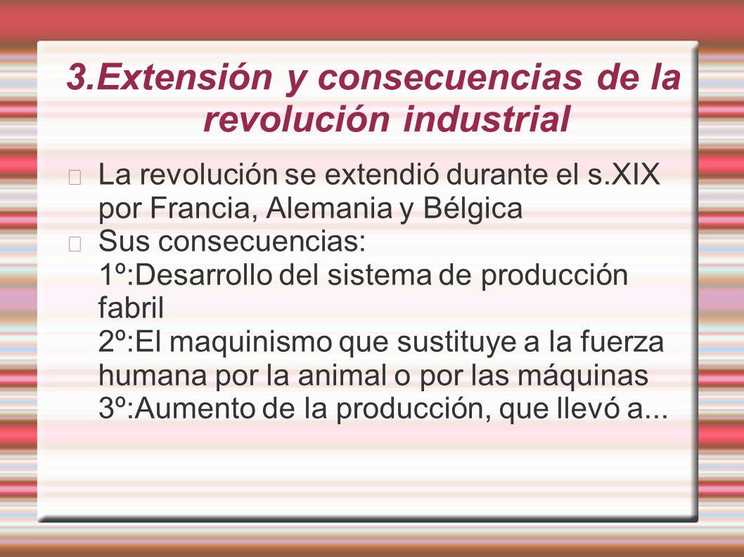 3.Extensión y consecuencias de la revolución industrial La revolución se extendió durante el s.XIX por Francia, Alemania y Bélgica Sus consecuencias: