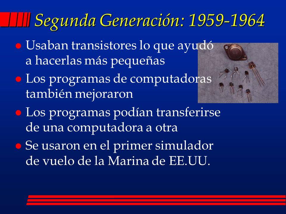 Segunda Generación: 1959-1964 l Usaban transistores lo que ayudó a hacerlas más pequeñas l Los programas de computadoras también mejoraron l Los programas podían transferirse de una computadora a otra l Se usaron en el primer simulador de vuelo de la Marina de EE.UU.