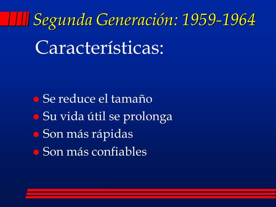Segunda Generación: 1959-1964 l Se reduce el tamaño l Su vida útil se prolonga l Son más rápidas l Son más confiables Características: