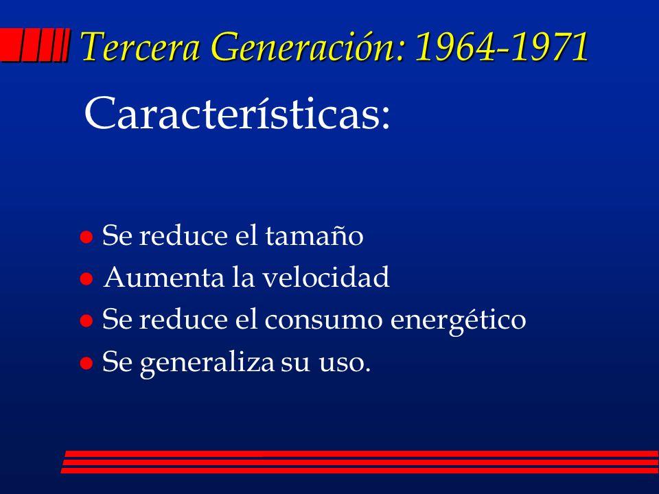 Tercera Generación: 1964-1971 l Se reduce el tamaño l Aumenta la velocidad l Se reduce el consumo energético l Se generaliza su uso.