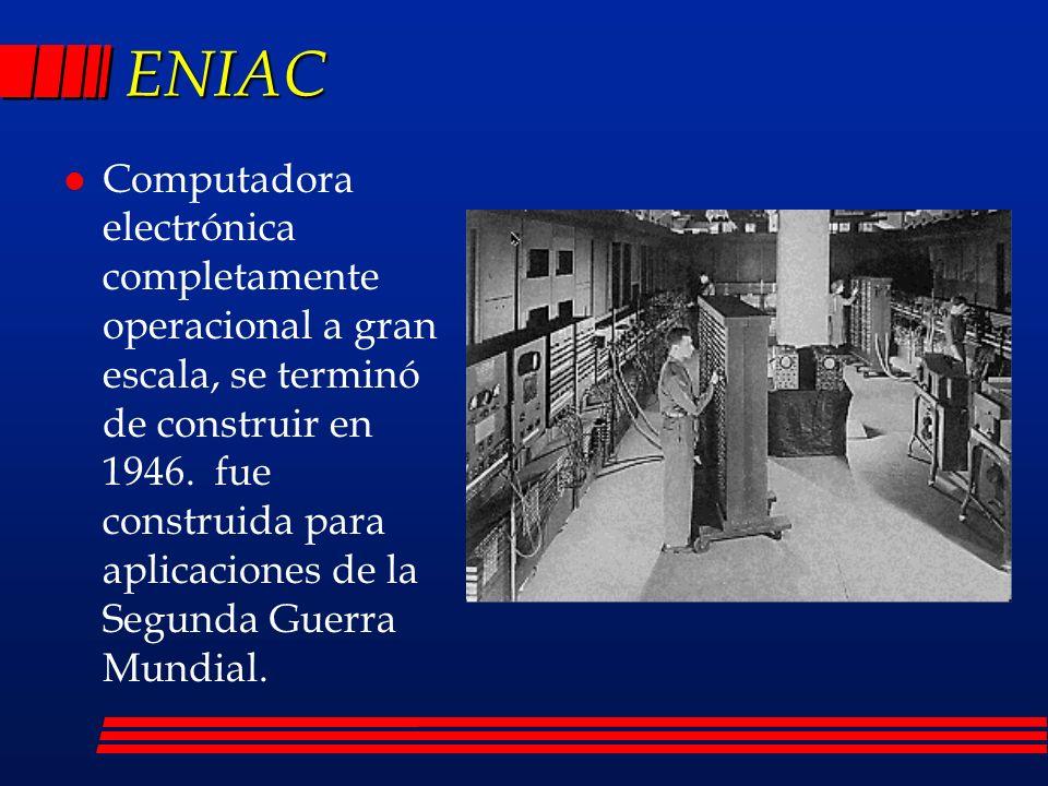 ENIAC l Computadora electrónica completamente operacional a gran escala, se terminó de construir en 1946.