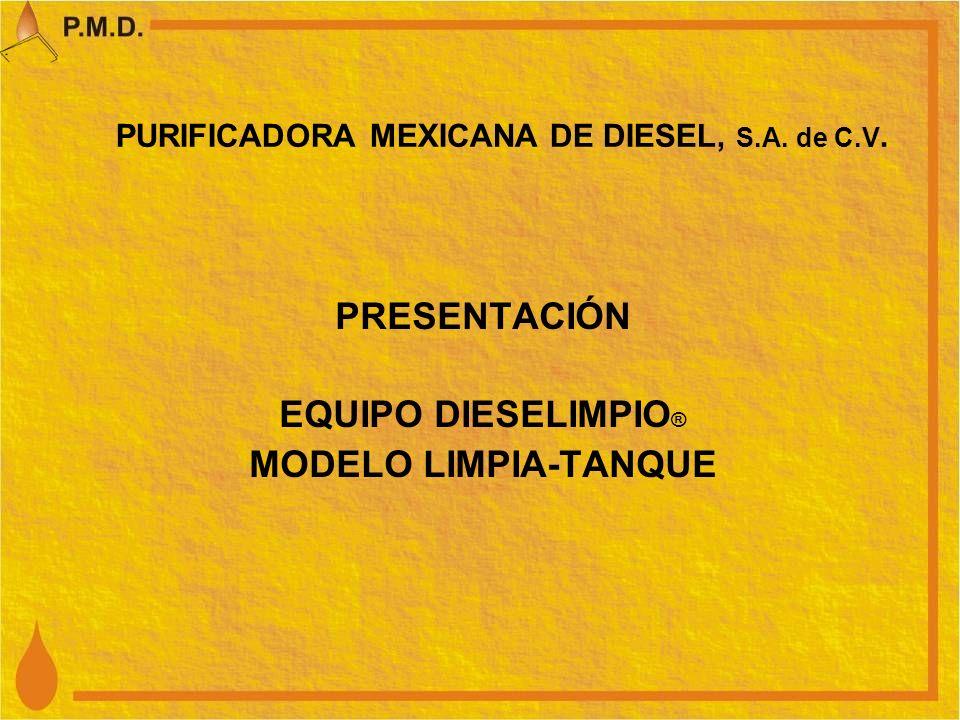 PURIFICADORA MEXICANA DE DIESEL, S.A. de C.V. PRESENTACIÓN EQUIPO DIESELIMPIO ® MODELO LIMPIA-TANQUE