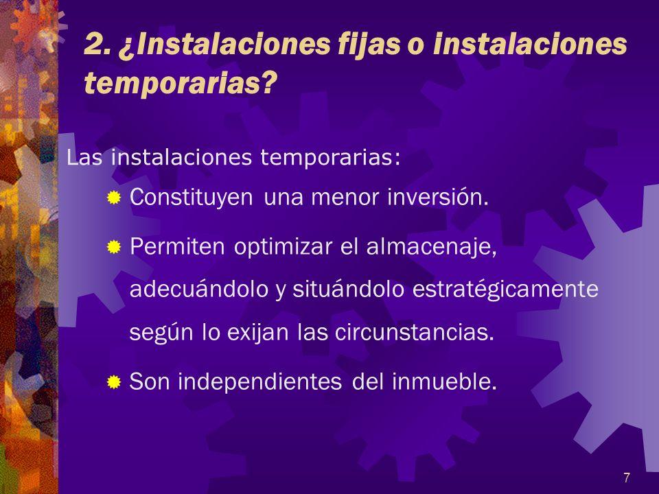 7 2. ¿Instalaciones fijas o instalaciones temporarias? Constituyen una menor inversión. Permiten optimizar el almacenaje, adecuándolo y situándolo est