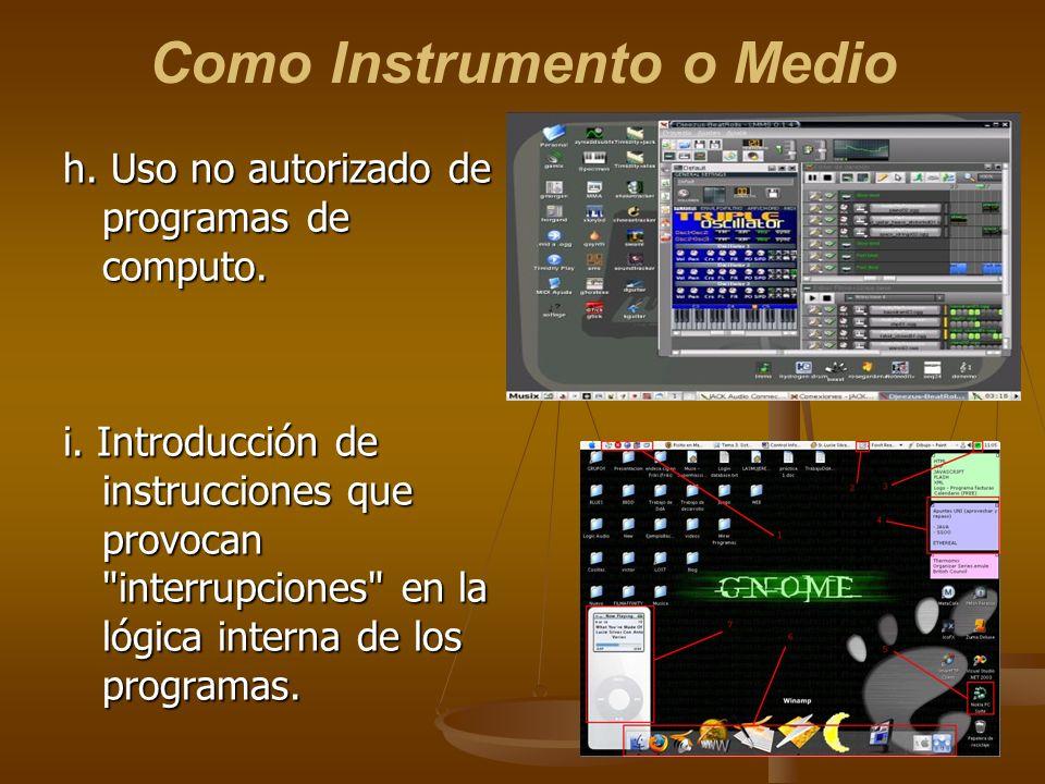 Como Instrumento o Medio h. Uso no autorizado de programas de computo. i. Introducción de instrucciones que provocan
