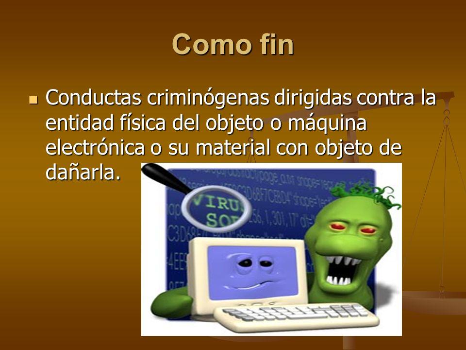 Como fin Conductas criminógenas dirigidas contra la entidad física del objeto o máquina electrónica o su material con objeto de dañarla. Conductas cri