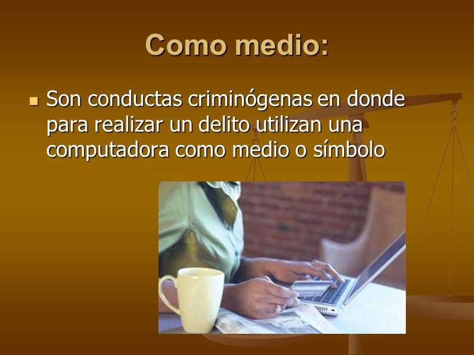 Como medio: Son conductas criminógenas en donde para realizar un delito utilizan una computadora como medio o símbolo Son conductas criminógenas en do