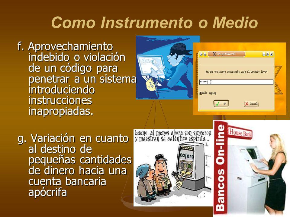 Como Instrumento o Medio f. Aprovechamiento indebido o violación de un código para penetrar a un sistema introduciendo instrucciones inapropiadas. g.