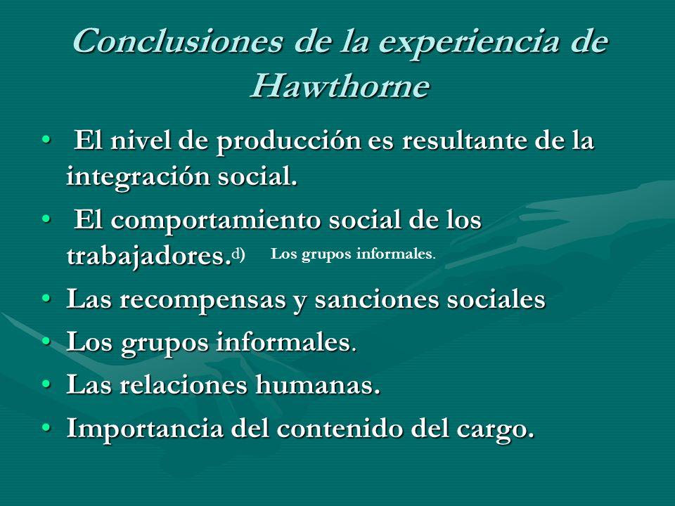 Conclusiones de la experiencia de Hawthorne El nivel de producción es resultante de la integración social. El nivel de producción es resultante de la