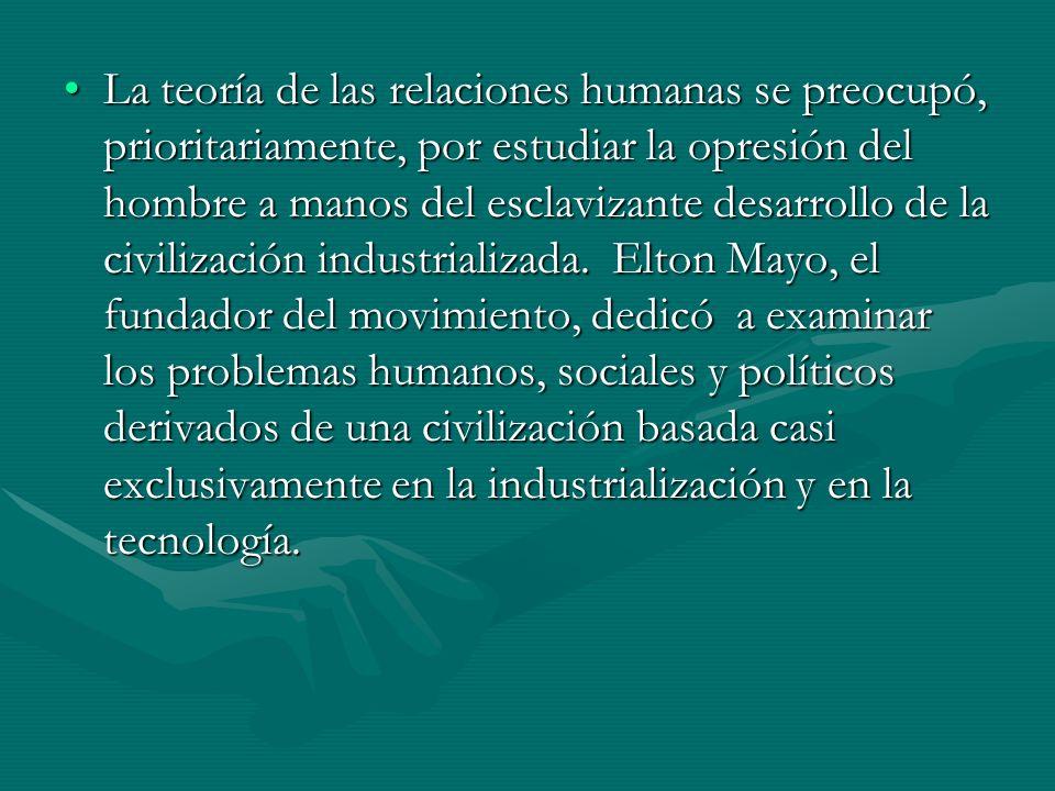 La teoría de las relaciones humanas se preocupó, prioritariamente, por estudiar la opresión del hombre a manos del esclavizante desarrollo de la civil