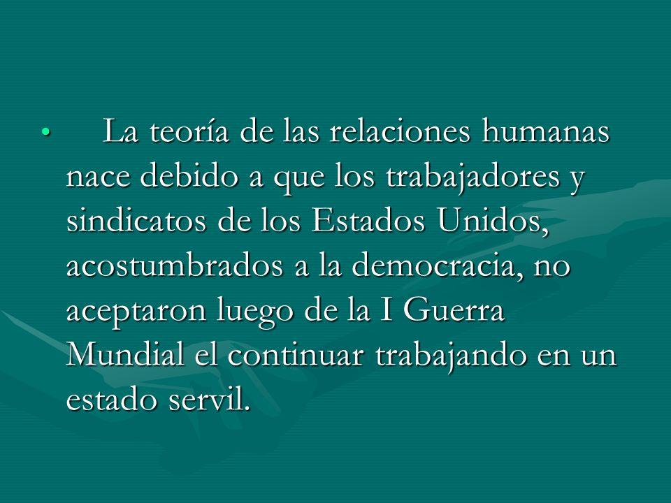 La teoría de las relaciones humanas nace debido a que los trabajadores y sindicatos de los Estados Unidos, acostumbrados a la democracia, no aceptaron