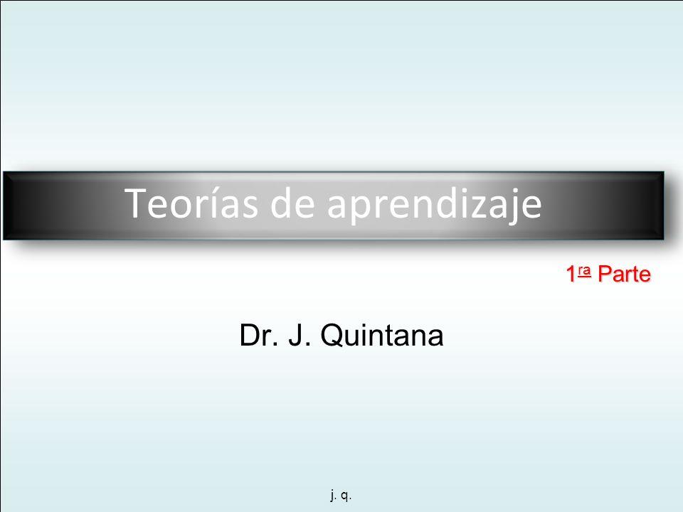 j. q. Dr. J. Quintana Teorías de aprendizaje 1 ra Parte